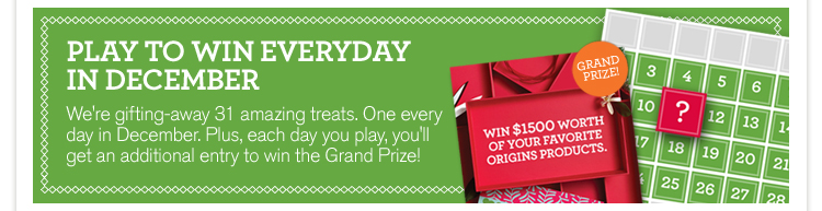 PLAY TO WIN EVERYDAY IN DECEMBER We are gifting away 31 amazing treats One every day in December plus each day you play you will get an additional entry to win the Grand Prize