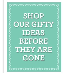 SHOP OUR GIFTY IDEAS BEFORE THEY ARE GONE