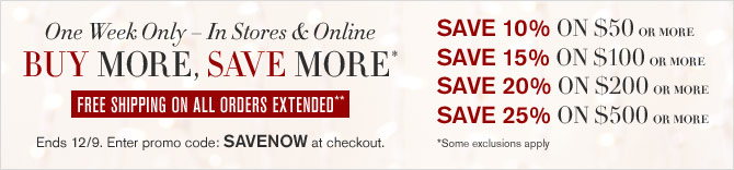 ONE WEEK ONLY – IN STORES & ONLINE -- BUY MORE, SAVE MORE* -- FREE SHIPPING ON ALL ORDERS EXTENDED** SAVE 10% ON $50 OR MORE, SAVE 15% ON $100 OR MORE, SAVE 20% ON $200 OR MORE, SAVE 25% ON $500 OR MORE -- Ends 12/9. Enter promo code: SAVENOW at checkout. *Some exclusions apply