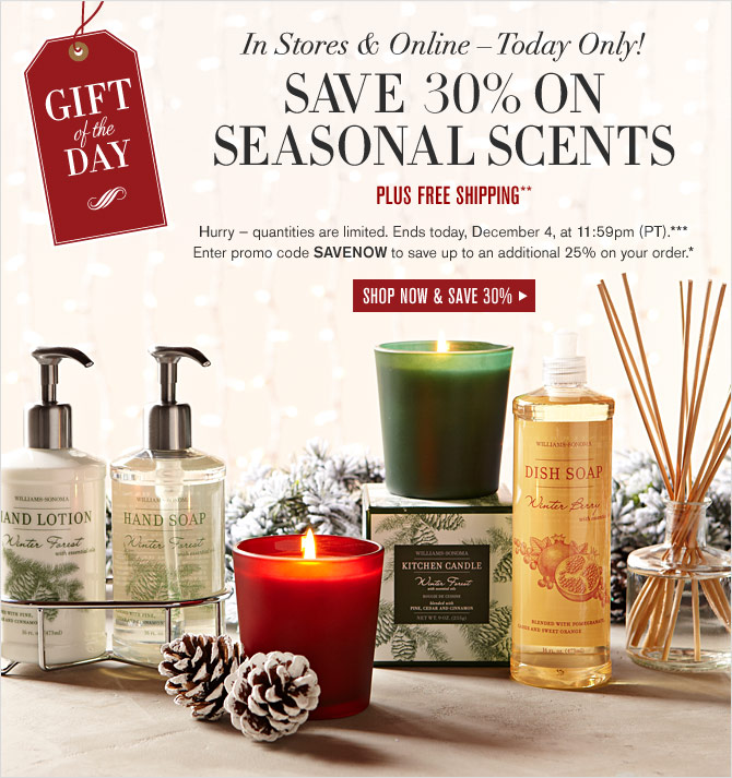 GIFT OF THE DAY -- IN STORES & ONLINE – TODAY ONLY! -- SAVE 30% ON SEASONAL SCENTS - PLUS FREE SHIPPING**  Hurry — quantities are limited. Ends today, December 4, at 11:59pm (PT).*** Enter promo code SAVENOW to save up to an additional 25% on your order.* -- SHOP NOW & SAVE 30%