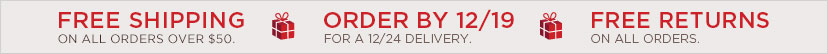 FREE SHIPPING ON ALL ORDERS OVER $50. ORDER BY 12/19 FOR A 12/24 DELIVERY - FREE RETURNS ON ALL ORDERS.