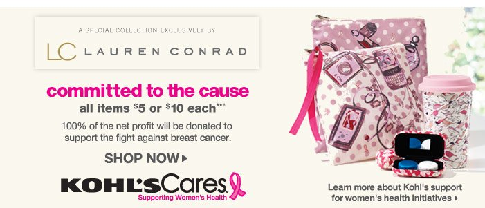 A special collection exclusively by LC Lauren Conrad.   Committed to the Cause.  100% of the net profit will be donated to support the fight against breast cancer.  Learn More About Kohl's Support for Women's Health Initiatives.  All items $5 or $10 each.