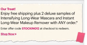 OUR TREAT! Enjoy free shipping plus 2 deluxe samples with of Intensifying Long–Wear Mascara and Instant Long–Wear Makeup Remover with ANY order.* *details below  Enter offer code STOCKING12 at checkout to redeem. Shop Now»