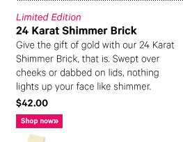 Limited Edition 24 KARAT SHIMMER BRICK, $42.00 Give the gift of gold with our 24 Karat Shimmer Brick, that is.  Swept over cheeks or dabbed on lids, nothing lights up your face like shimmer. Shop now »