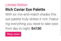 Limited Edition RICH CAVIAR EYE PALETTE, $47.50 With six mix–and match shades this eye palette truly strikes it rich.  Featuring everything you need to take eyes from day to night. Shop now »