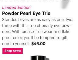 Limited Edition POWDER PEARL EYE TRIO, $46 Standout eyes are as easy as one, two, three with this trio of pearly eye powders. With crease–free wear and flake–proof color, you'll be tempted to gift one to yourself. Shop Now»