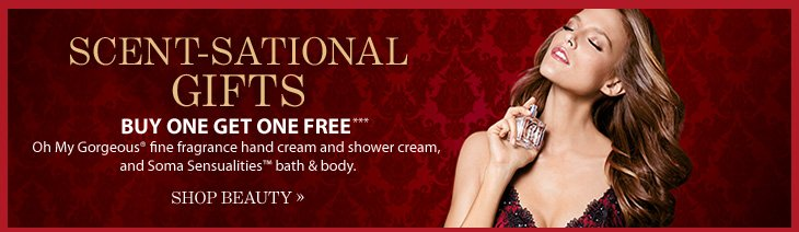 SCENT–SATIONAL GIFTS Buy One, Get One Free***  Oh My Gorgeous® fine fragrance hand cream and shower cream, and Soma  Sensualities™ bath and body.  SHOP BEAUTY