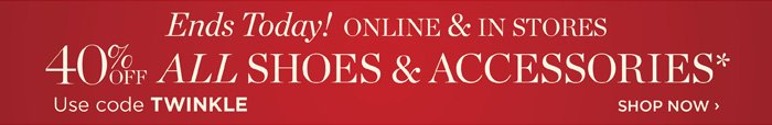 Ends Today! Online and in stores. 40% off all shoes and accessories. Use code TWINKLE. Shop Now.