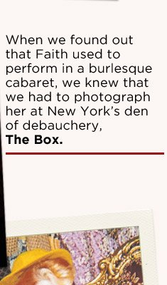 When we found out that Faith used to perform in a burlesque cabaret,we knew that we had to photograph her at New York's den of debauchery, The Box.