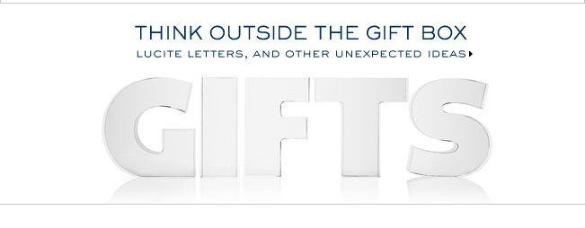 THINK OUTSIDE THE GIFT BOX LUCITE LETERS, AND OTHER UNEXPECTED GIFTS
