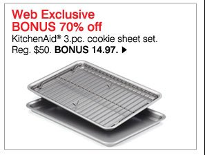 Web Exclusive BONUS 70% off KitchenAid® 3-pc. cookie sheet set. Reg. $50. BONUS 14.97. Shop  now.