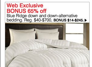 Web Exclusive BONUS 65% off Blue Ridge down-alternative bedding. Reg. $40-$700, BONUS $14-$245. Shop now.