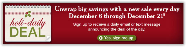 HOLI-DAILY DEAL. Unwrap big savings with a new sale every day, December 6 through December 21. Sign up to receive a daily email or text message announcing the deal of the day. Details below.