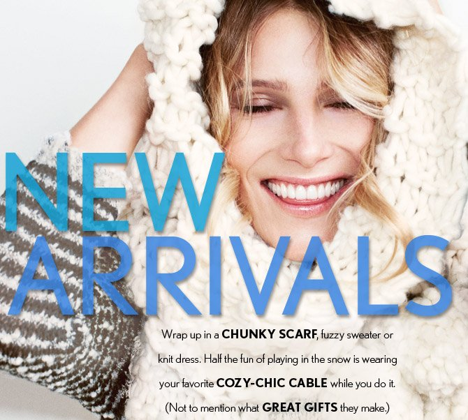 NEW ARRIVALS Wrap up in a CHUNKY SCARF, fuzzy sweater or knit dress.  Half the fun of playing in the snow is wearing your favorite COZY–CHIC CABLE while you do it. (Not to mention what GREAT GIFTS they make.)
