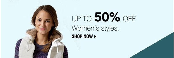 Up to 50% off Women's styles. SHOP NOW.