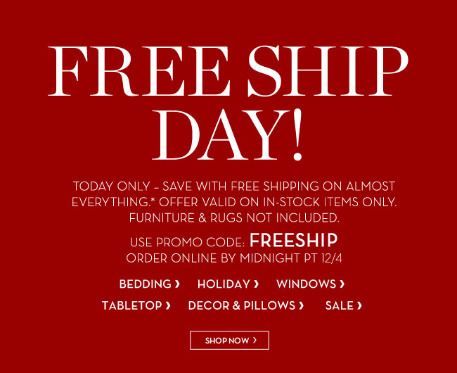 FREE SHIP DAY! TODAY ONLY - SAVE WITH FREE SHIPPING ON ALMOST EVERYTHING.* OFFER VALID ON IN-STOCK ITEMS ONLY. FURNITURE & RUGS NOT INCLUDED. USE PROMO CODE: FREESHIP - ORDER ONLINE BY MIDNIGHT PT 12/4 - SHOP NOW