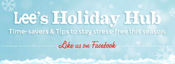 LEE'S HOLIDAY HUB TIME-SAVERS & TIPS TO STAY STRESS-FREE THIS SEASON. LIKE US ON FACEBOOK