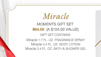 Miracle MOMENTS GIFT SET | $64.00 (A $104.00 VALUE) | GIFT SET CONTAINS: Miracle 1.7 FL. OZ. FRAGRANCE SPRAY | Miracle 3.4 FL. OZ. BODY LOTION | Miracle 3.4 FL. OZ. BATH & SHOWER GEL