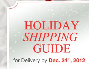 HOLIDAY SHIPPING GUIDE for Delivery by Dec. 24th, 2012