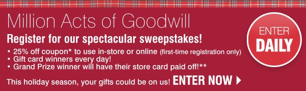 ENTER DAILY! Million Acts of Goodwill. Register for our  spectacular sweepstakes! - 25% off coupon* to use in-store or online (first-time registration only) - Gift card winners every day! - Grand Prize winner will have their store card paid off!** This  holiday season, your gifts could be on us! ENTER NOW.