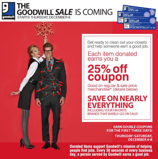 The Goodwill® Sale is coming! Starts Thursday,  December 6. Get ready to clean out your closets and help someone earn a good job. Each item donated earns you a 25% off coupon. Good on regular & sale price merchandise* (details below). SAVE ON NEARLY  EVERYTHING  Including your favorite brands that rarely go on sale! Earn Double Coupons the first three days. Thursday - Saturday December 6-8. Donated items support Goodwill's mission of helping people find jobs.  Every 38 seconds of every  business day, a person served by Goodwill earns a good job.