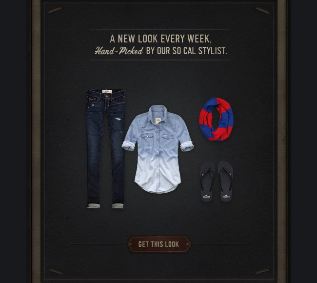 A NEW LOOK EVERY WEEK. GET THIS LOOK