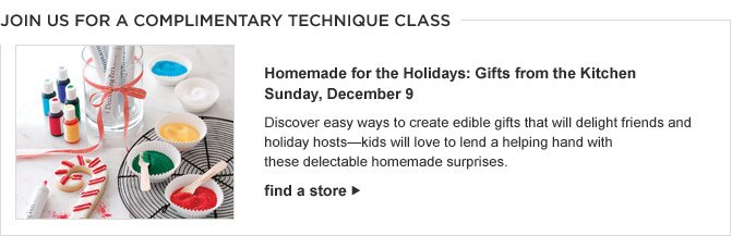 JOIN US FOR A COMPLIMENTARY TECHNIQUE CLASS -- HOMEMADE FOR THE HOLIDAYS: GIFTS FROM THE KITCHEN -- SUNDAY, DECEMBER 9 -- Discover easy ways to create edible gifts that will delight friends and holiday hosts—kids will love to lend a helping hand with these delectable homemade surprises. -- FIND A STORE