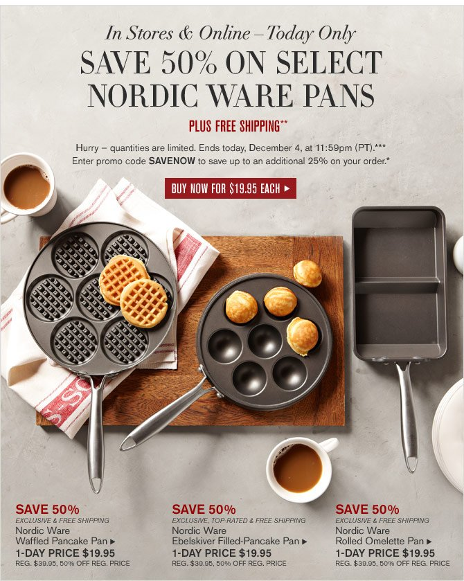 IN STORES & ONLINE – TODAY ONLY -- SAVE 50% ON SELECT NORDIC WARE PANS - PLUS FREE SHIPPING**  Hurry — quantities are limited. Ends today, December 4, at 11:59pm (PT).*** Enter promo code SAVENOW to save up to an additional 25% on your order.* -- BUY NOW FOR $19.95 EACH