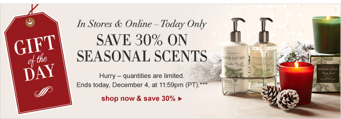 GIFT OF THE DAY - IN STORES & ONLINE – TODAY ONLY -- SAVE 30% ON SEASONAL SCENTS -- Hurry – quantities are limited. Ends today, December 4, at 11:59pm (PT).*** SHOP NOW & SAVE 30%