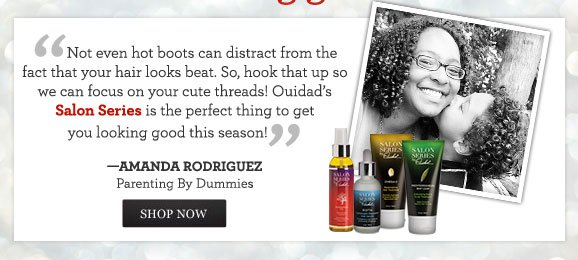 ''Not even hot boots can distract from the fact that your hair looks beat. So, hook that up so we can focus on your cute threads! Ouidad's Salon Series is the perfect thing to get you looking good this season!'' - AMANDA RODRIGUEZ, Parenting By Dummies SHOP NOW
