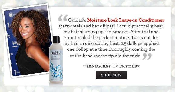 ''Ouidad's Moisture Lock Leave-in Conditioner (cartwheels and back flips)!! I could practically hear my hair slurping up the product. After trial and error I nailed the perfect routine. Turns out, for my hair in devastating heat, 2.5 dollops applied one dollop at a time thoroughly coating the entire head root to tip did the trick!'' - TANIKA RAY, TV Personality SHOP NOW