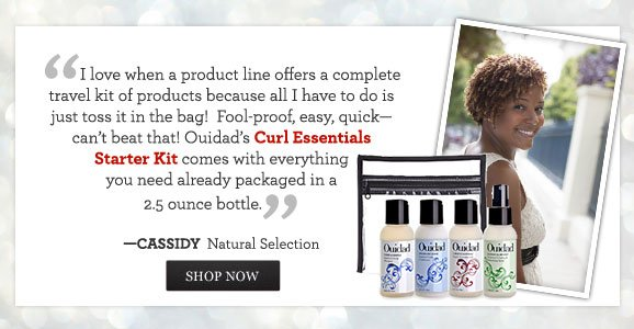 ''I love when a product line offers a complete travel kit of products because all I have to do is just toss it in the bag!  Fool-proof, easy, quick - can't beat that! Ouidad's Curl Essentials Starter Kit comes with everything you need already packaged in a 2.5 ounce bottle.'' - CASSIDY, Natural Selection SHOP NOW