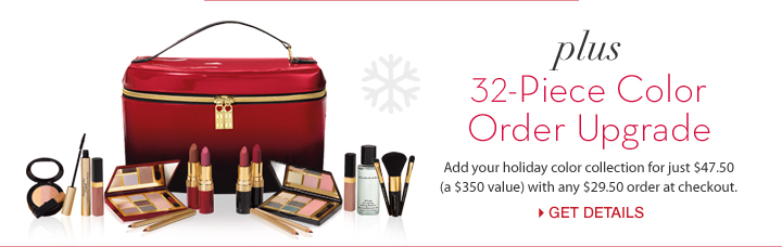 Plus 32-Piece Color Order Upgrade. Add your holiday color collection for just $47.50 (a $350 value) with any $29.50 order at checkout. GET DETAILS.