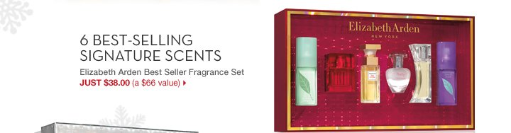 6 BEST-SELLING SIGNATURE SCENTS. Elizabeth Arden Best Seller Fragrance Set. JUST $38.00 (a $66 value).