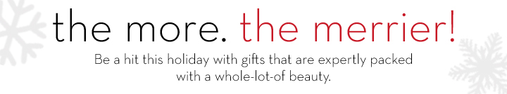 The more. The merrier! Be a hit this holiday with gifts that are expertly packed with a whole-lot-of beauty.