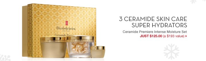 3 CERAMIDE SKIN CARE SUPER HYDRATORS. Ceramide Premiere Intense Moisture Set. JUST $125.00 (a $193 value).