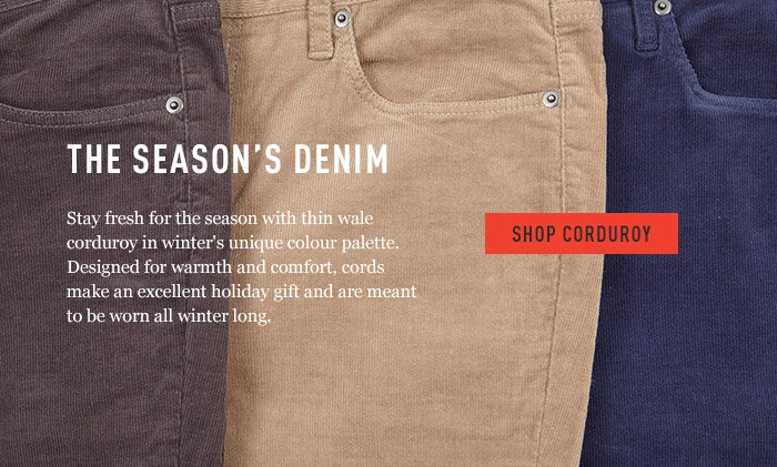 Shop Corduroy - The Season's Denim - Stay fresh for the season with thin wale corduroy in winter's unique colour palette.