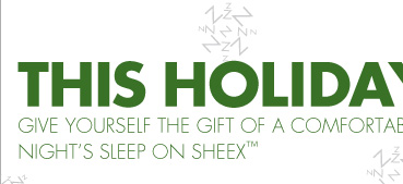 THIS HOLIDAY SEASON GIVE YOURSELF THE GIFT OF A COMFORTABLE NIGHT'S SLEEP ON SHEEX™