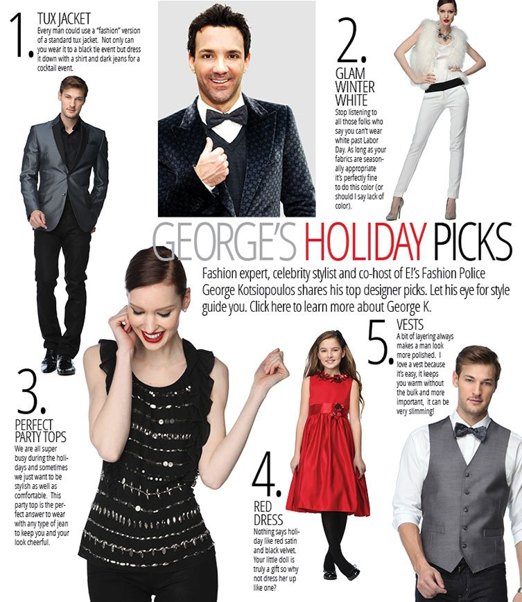 Fashion expert, celebrity stylist and co-host of E!'s Fashion Police George Kotsiopoulos shares his top designer picks. Let his eye for style guide you.  Click here to learn more about George K