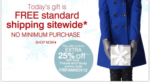 Today's gift is FREE standard shipping sitewide* No minimum purchase. SHOP NOW. Plus, take up to an extra 25% off** with your Friends and Family promo code FRIFAMNOV12