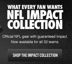 WHAT EVERY FAN WANTS | NFL IMPACT COLLECTION | Official gear with guaranteed impact. Now avaialable for all 32 teams. | SHOP THE IMPACT COLLECTION