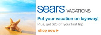 Sears® Vacations | Put your vacation on layaway! | Plus, get $25 off your first trip | shop now