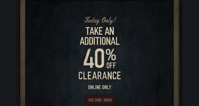 TODAY ONLY! TAKE AN ADDITIONAL 40% OFF CLEARANCE