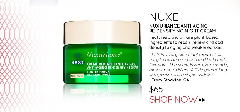 "Nuxe Nuxuriance Anti-Aging Re-Densifying Night Cream Features a trio of rare plant-based ingredients to repair, renew and add density to aging and weakened skin. ""This is a very nice night cream. It is easy to rub into my skin and truly feels luxurious. The scent is very, very subtle, almost non-existent. A little goes a long way, so this will last you awhile."" –From Stockton, CA $65 Shop Now>>"