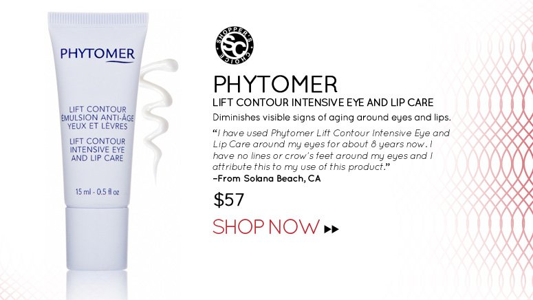 "Shopper's CHoice Phytomer Lift Contour Intensive Eye and Lip Care Diminishes visible signs of aging around eyes and lips. ""I have used Phytomer Lift Contour Intensive Eye and Lip Care around my eyes for about 8 years now. I have no lines or crow's feet around my eyes and I attribute this to my use of this product."" –From Solana Beach, CA $57 Shop Now>>"