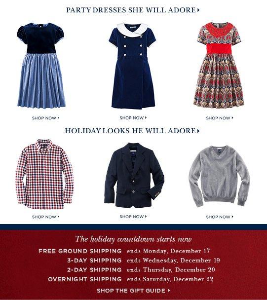 Party dresses she will adore> Party dresses he will adore> The holiday countdown starts now Free ground shipping – ends Monday, December 17, 3-day shipping – ends Wednesday, December 19, 2-day shipping – ends Thursday, December 20, Overnight shipping – ends Saturday, December 22