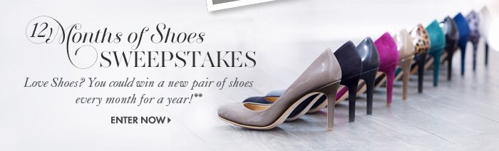 12 Months of Shoes SWEEPSTAKES  Love Shoes? You could win a new pair of shoes every month for a year!**  Enter Now