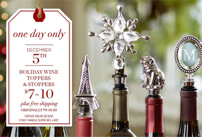 one day only - DECEMBER 5TH - HOLIDAY WINE TOPPERS & STOPPERS $7-10 plus free shipping - ORIGINALLY $9-19.50 - OFFER VALID 12/5/12 ONLY WHILE SUPPLIES LAST