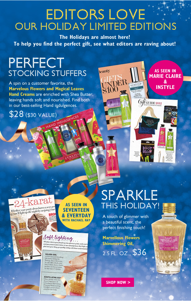 Editors Love Our Holiday Limited Editions  The Holidays are almost here! To help you find the perfect gift, see what editors are raving about!  Perfect Stocking Stuffer   A spin on a customer favorite, the Marvelous Flowers and Magical Leaves Hand Creams are enriched with Shea Butter, leaving hands soft and nourished. Two limited edition scents for the holidays! 30ml, $10 each  Sparkle This Holiday!  A touch of glimmer with a beautiful scent, the perfect finishing touch! Marvellous Flowers Shimmering Oil, 2.5 fl. Oz., $36.00