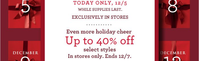 TODAY ONLY, 12/5 WHILE SUPPLIES LAST, EXCLUSIVELY IN STORES. | Even more holiday cheer | Up to 40% off select styles. In stores only. Ends 12/7.